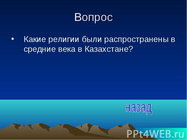 Вопрос Какие религии были распространены в средние века в Казахстане?