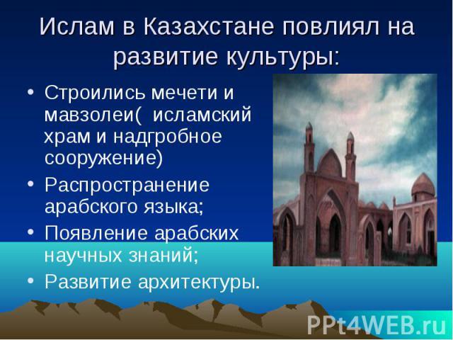 Ислам в Казахстане повлиял на развитие культуры: Строились мечети и мавзолеи( исламский храм и надгробное сооружение) Распространение арабского языка; Появление арабских научных знаний; Развитие архитектуры.