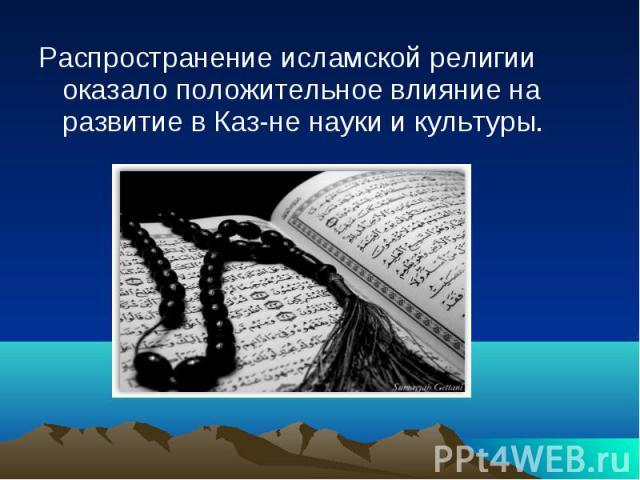 Распространение исламской религии оказало положительное влияние на развитие в Каз-не науки и культуры. Распространение исламской религии оказало положительное влияние на развитие в Каз-не науки и культуры.