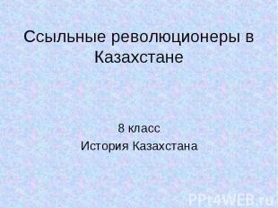 Ссыльные революционеры в Казахстане 8 класс История Казахстана