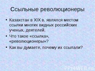 Ссыльные революционеры Казахстан в XIX в. являлся местом ссылки многих видных ро