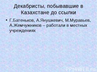 Декабристы, побывавшие в Казахстане до ссылки Г.Батеньков, А.Янушкевич, М.Муравь