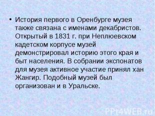 История первого в Оренбурге музея также связана с именами декабристов. Открытый