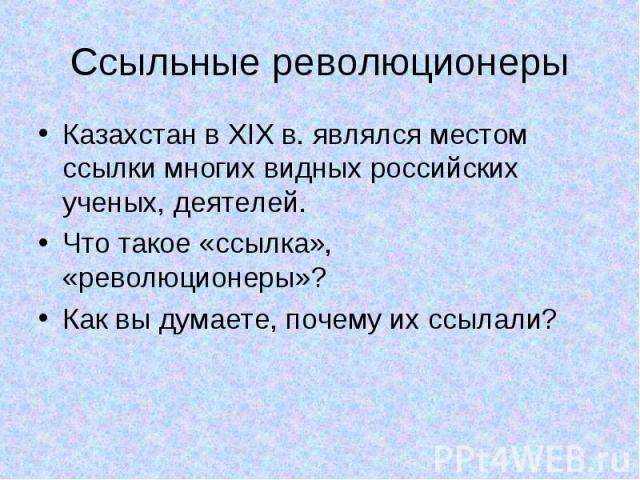 Ссыльные революционеры Казахстан в XIX в. являлся местом ссылки многих видных российских ученых, деятелей. Что такое «ссылка», «революционеры»? Как вы думаете, почему их ссылали?