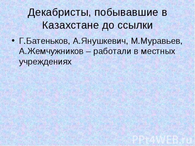 Декабристы, побывавшие в Казахстане до ссылки Г.Батеньков, А.Янушкевич, М.Муравьев, А.Жемчужников – работали в местных учреждениях
