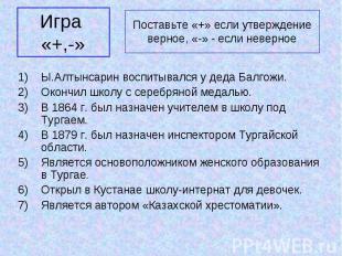 Игра «+,-» Ы.Алтынсарин воспитывался у деда Балгожи. Окончил школу с серебряной
