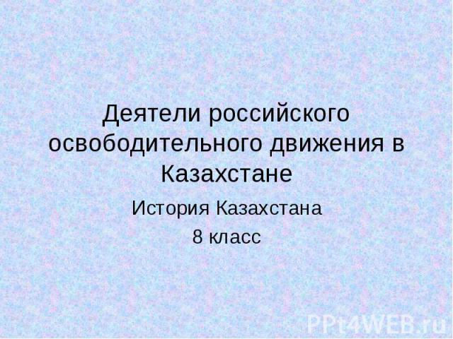Деятели российского освободительного движения в Казахстане История Казахстана 8 класс