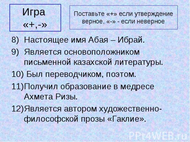 Игра «+,-» Настоящее имя Абая – Ибрай. Является основоположником письменной казахской литературы. Был переводчиком, поэтом. Получил образование в медресе Ахмета Ризы. Является автором художественно-философской прозы «Гаклие».