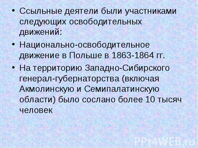 Ссыльные деятели были участниками следующих освободительных движений: Ссыльные деятели были участниками следующих освободительных движений: Национально-освободительное движение в Польше в 1863-1864 гг. На территорию Западно-Сибирского генерал-губерн…