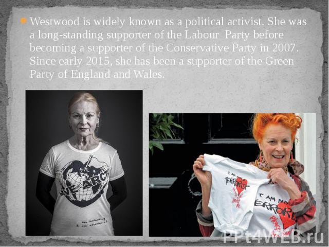 Westwood is widely known as a political activist. She was a long-standing supporter of the Labour Party before becoming a supporter of the Conservative Party in 2007. Since early 2015, she has been a supporter of the Green Party …