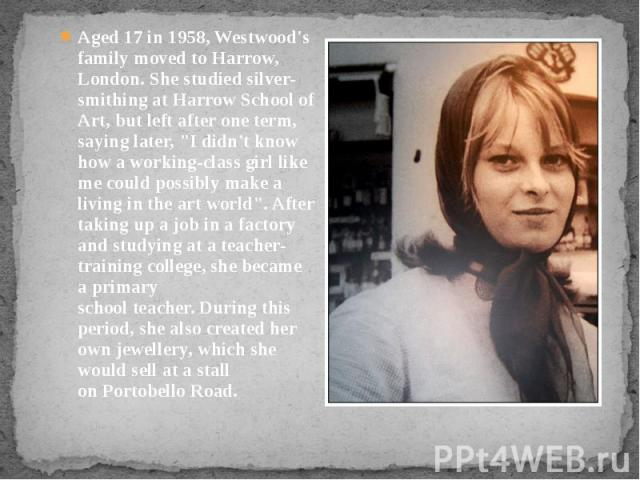 "Aged 17 in 1958, Westwood's family moved to Harrow, London. She studied silver-smithing at Harrow School of Art, but left after one term, saying later, ""I didn't know how a working-class girl like me could possibly make a living in th…"