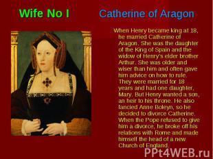 When Henry became king at 18, he married Catherine of Aragon. She was the daught