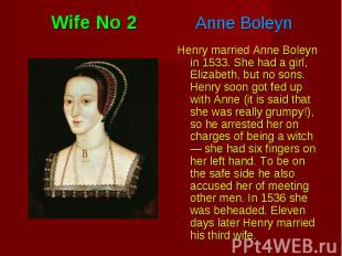 Henry married Anne Boleyn in 1533. She had a girl, Elizabeth, but no sons. Henry