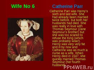 Catherine Parr was Henry's sixth and last wife. She had already been married twi