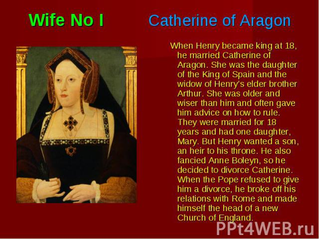 When Henry became king at 18, he married Catherine of Aragon. She was the daughter of the King of Spain and the widow of Henry's elder brother Arthur. She was older and wiser than him and often gave him advice on how to rule. They were married for 1…