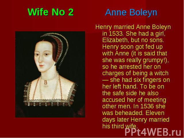 Henry married Anne Boleyn in 1533. She had a girl, Elizabeth, but no sons. Henry soon got fed up with Anne (it is said that she was really grumpy!), so he arrested her on charges of being a witch — she had six fingers on her left hand. To be on the …