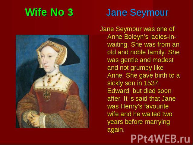Jane Seymour was one of Anne Boleyn's ladies-in-waiting. She was from an old and noble family. She was gentle and modest and not grumpy like Anne. She gave birth to a sickly son in 1537, Edward, but died soon after. It is said that Jane was Henry's …