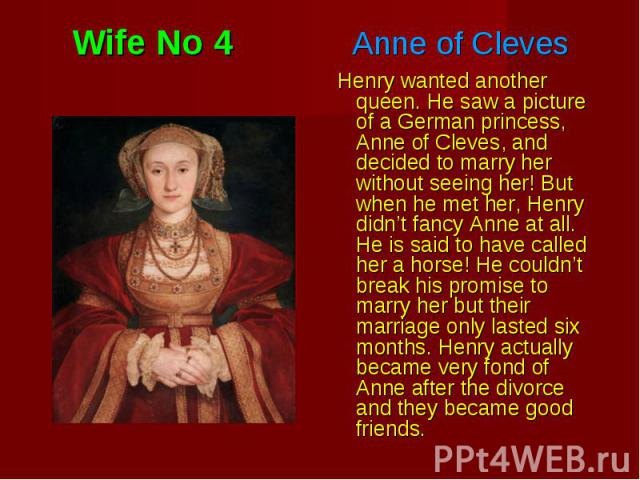 Henry wanted another queen. He saw a picture of a German princess, Anne of Cleves, and decided to marry her without seeing her! But when he met her, Henry didn't fancy Anne at all. He is said to have called her a horse! He couldn't break his promise…