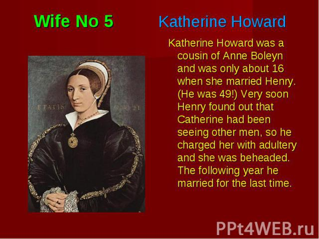 Katherine Howard was a cousin of Anne Boleyn and was only about 16 when she married Henry. (He was 49!) Very soon Henry found out that Catherine had been seeing other men, so he charged her with adultery and she was beheaded. The following year he m…