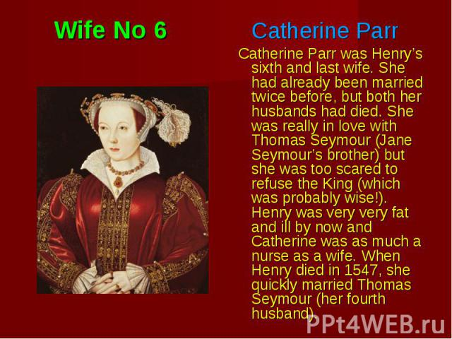 Catherine Parr was Henry's sixth and last wife. She had already been married twice before, but both her husbands had died. She was really in love with Thomas Seymour (Jane Seymour's brother) but she was too scared to refuse the King (which was proba…