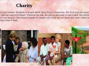 Charity She was a kind woman. Hundreds of people talked about Diana's kindnesses