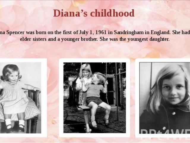 Diana Spencer was born on the first of July 1, 1961 in Sandringham in England. She had two elder sisters and a younger brother. She was the youngest daughter.