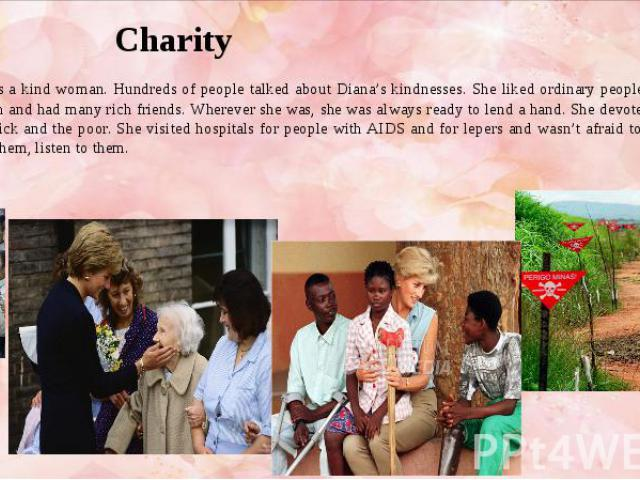 Charity She was a kind woman. Hundreds of people talked about Diana's kindnesses. She liked ordinary people, though she was rich and had many rich friends. Wherever she was, she was always ready to lend a hand. She devoted much time to the sick and …