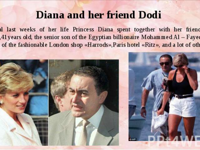 Diana and her friend Dodi Several last weeks of her life Princess Diana spent together with her friend Al- Fayed,41years old, the senior son of the Egyptian billionaire Mohammed Al – Fayed, the owner of the fashionable London shop «Harrods»,Paris ho…