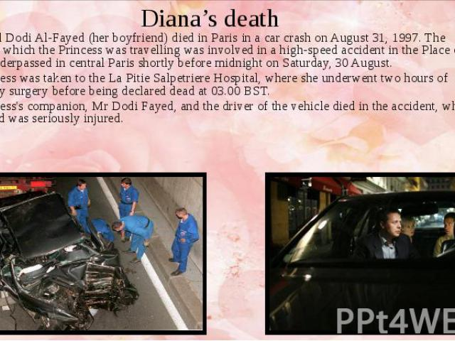 Diana's death Diana and Dodi Al-Fayed (her boyfriend) died in Paris in a car crash on August 31, 1997. The vehicle in which the Princess was travelling was involved in a high-speed accident in the Place de l'Alma underpassed in central Paris shortly…