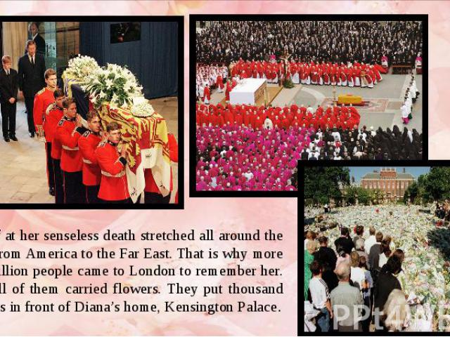 The grief at her senseless death stretched all around the globe – from America to the Far East. That is why more than a million people came to London to remember her. Nearly all of them carried flowers. They put thousand of flowers in front of Diana…