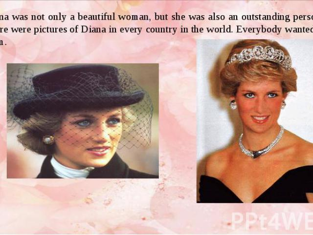 Diana was not only a beautiful woman, but she was also an outstanding personality. There were pictures of Diana in every country in the world. Everybody wanted to see them. Diana was not only a beautiful woman, but she was also an outstanding person…