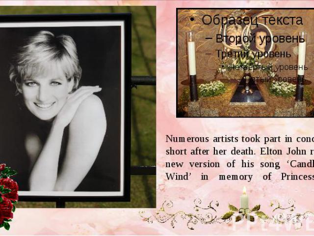 Numerous artists took part in concerts held short after her death. Elton John released a new version of his song 'Candle in the Wind' in memory of Princess Diana.
