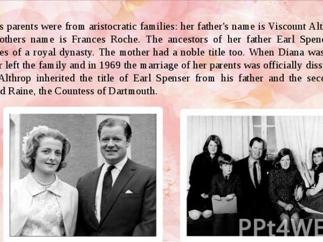 Diana's parents were from aristocratic families: her father's name is Viscount Althrop and her mothers name is Frances Roche. The ancestors of her father Earl Spencer were relatives of a royal dynasty. The mother had a noble title too. When Diana wa…