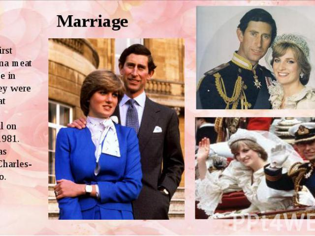 Marriage For the first time Diana meat the Prince in 1977.They were married at St.Paul's Cathedral on July 29,1981. Diana was twenty, Charles-thirty two.