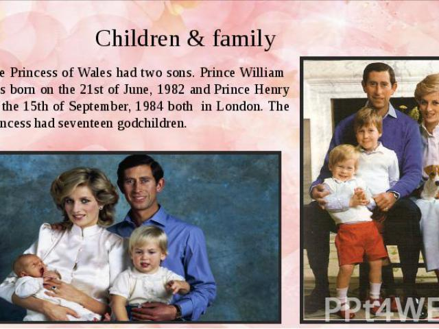 Children & family The Princess of Wales had two sons. Prince William was born on the 21st of June, 1982 and Prince Henry on the 15th of September, 1984 both in London. The Princess had seventeen godchildren.
