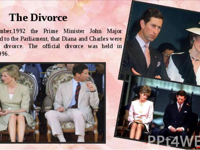 The Divorce In December,1992 the Prime Minister John Major announced to the Parliament, that Diana and Charles were going to divorce. The official divorce was held in August,1996.
