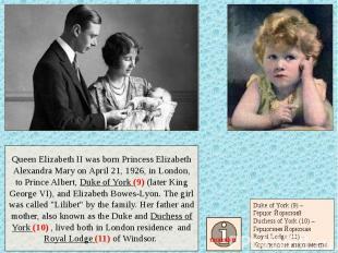 Queen Elizabeth II was born Princess Elizabeth Alexandra Mary on April 21, 1926,