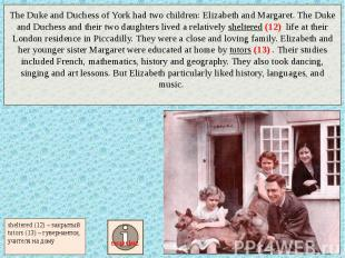 The Duke and Duchess of York had two children: Elizabeth and Margaret. The Duke