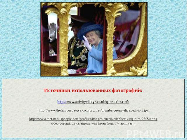 Источники использованных фотографий: http://www.activityvillage.co.uk/queen-elizabeth http://www.thefamouspeople.com/profiles/thumbs/queen-elizabeth-ii-1.jpg http://www.thefamouspeople.com/profiles/images/queen-elizabeth-ii/quotes/25050.png video co…