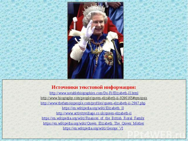 Источники текстовой информации: http://www.notablebiographies.com/Du-Fi/Elizabeth-II.html http://www.biography.com/people/queen-elizabeth-ii-9286165#synopsis http://www.thefamouspeople.com/profiles/queen-elizabeth-ii-2987.php https://en.wikipedia.or…