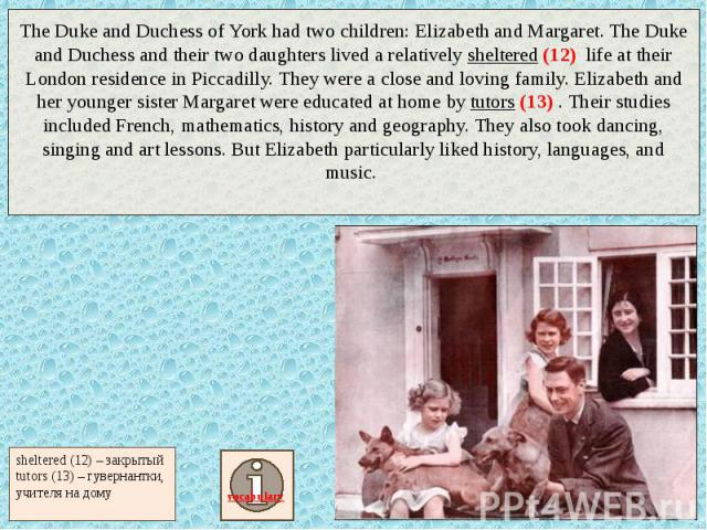 The Duke and Duchess of York had two children: Elizabeth and Margaret. The Duke and Duchess and their two daughters lived a relatively sheltered (12) life at their London residence in Piccadilly. They were a close and loving family. Elizabeth and he…