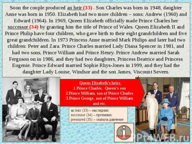 Soon the couple produced an heir (33) . Son Charles was born in 1948, daughter Anne was born in 1950. Elizabeth had two more children – sons: Andrew (1960) and Edward (1964). In 1969, Queen Elizabeth officially made Prince Charles her successor (34)…
