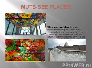 MUTS-SEE PLACES The museum of glass, the newest Northwest landmark opens its doo