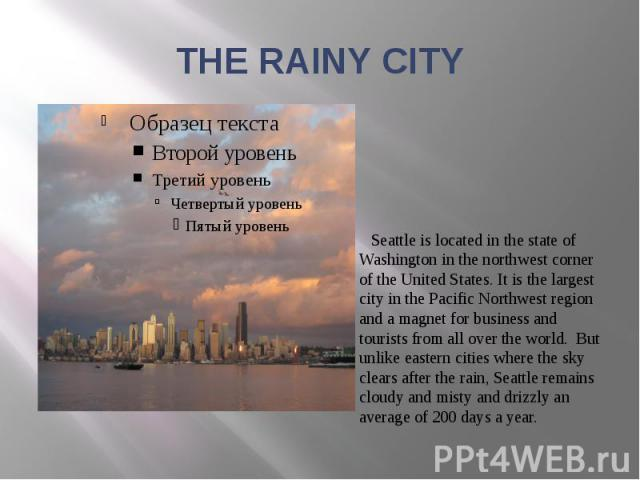 THE RAINY CITY Seattle is located in the state of Washington in the northwest corner of the United States. It is the largest city in the Pacific Northwest region and a magnet for business and tourists from all over the world. But unlike eastern citi…