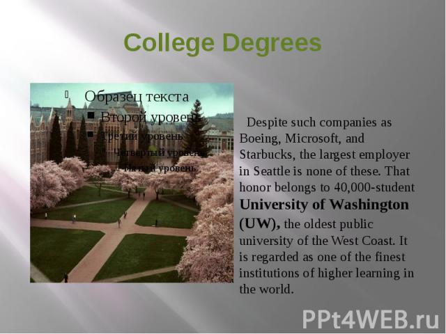 College Degrees Despite such companies as Boeing, Microsoft, and Starbucks, the largest employer in Seattle is none of these. That honor belongs to 40,000-student University of Washington (UW), the oldest public university of the West Coast. It is r…