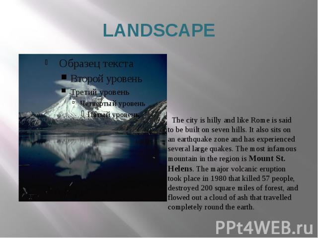 LANDSCAPE The city is hilly and like Rome is said to be built on seven hills. It also sits on an earthquake zone and has experienced several large quakes. The most infamous mountain in the region is Mount St. Helens. The major volcanic eruption took…