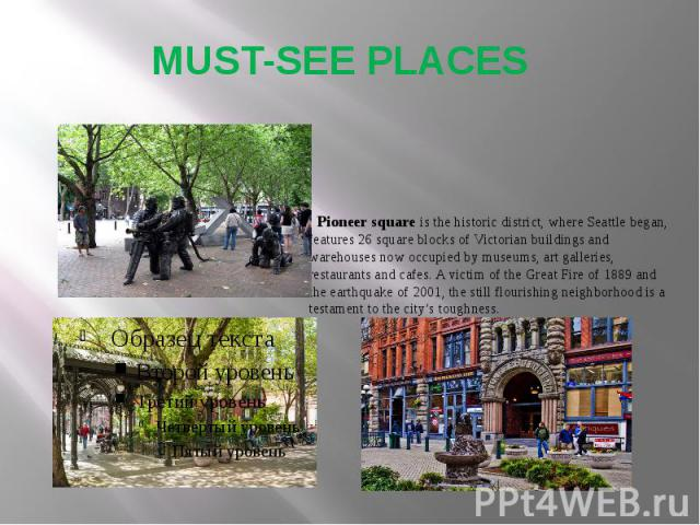 MUST-SEE PLACES Pioneer square is the historic district, where Seattle began, features 26 square blocks of Victorian buildings and warehouses now occupied by museums, art galleries, restaurants and cafes. A victim of the Great Fire of 1889 and the e…