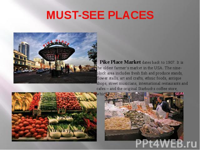MUST-SEE PLACES Pike Place Market dates back to 1907. It is the oldest farmer's market in the USA. The nine-block area includes fresh fish and produce stands, flower stalls, art and crafts, ethnic foods, antique shops, street musicians, internationa…