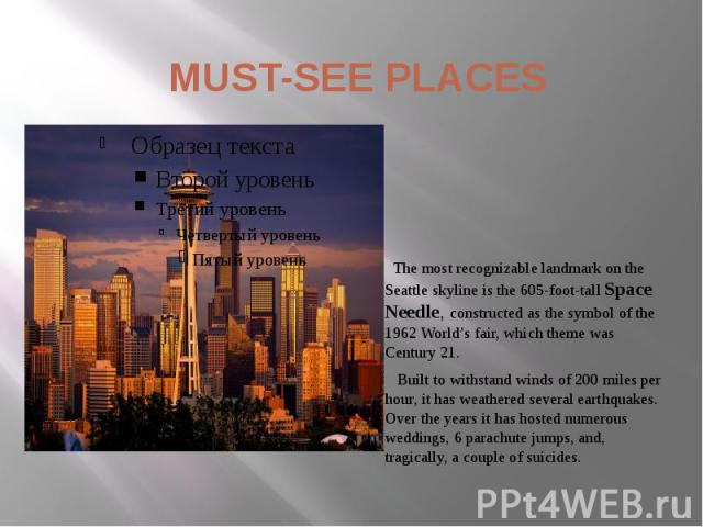 MUST-SEE PLACES The most recognizable landmark on the Seattle skyline is the 605-foot-tall Space Needle, constructed as the symbol of the 1962 World's fair, which theme was Century 21. Built to withstand winds of 200 miles per hour, it has weathered…