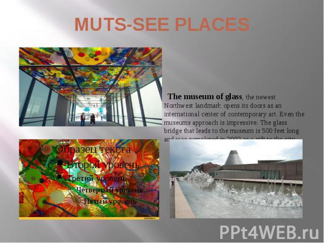 MUTS-SEE PLACES The museum of glass, the newest Northwest landmark opens its doors as an international center of contemporary art. Even the museums approach is impressive. The glass bridge that leads to the museum is 500 feet long and was completed …